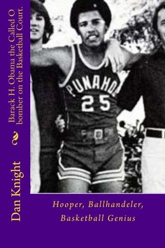 Barack H. Obama the Called O bomber on the Basketball Court.: Hooper, Ballhandeler, Basketball Genius (Shooting Hoops) (Volume 1) - Barack Obama Basketball