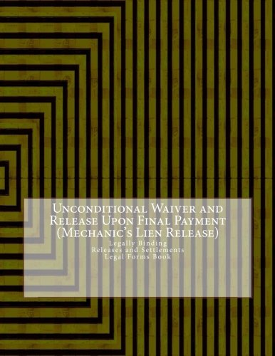 Unconditional Waiver and Release Upon Final Payment (Mechanic's Lien Release): Legally Binding - Releases and Settlements - Legal Forms Book