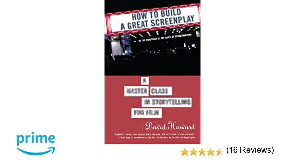 how to build a great screenplay a master class in storytelling for film david howard 9780312352622 amazoncom books