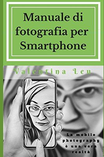 Manuale di fotografia per Smartphone: La mobile photography è una vera realtà Copertina flessibile – 26 feb 2018 Valentina Leu Independently published 1980404887