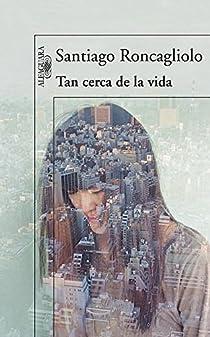 Tan cerca de la vida par Santiago Roncagliolo