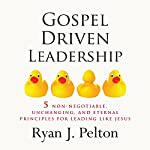 Gospel Driven Leadership: 5 Non-Negotiable, Unchanging, and Eternal Principles for Leading Like Jesus : Everyday Leadership Series | Ryan J. Pelton