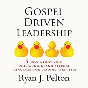 Gospel Driven Leadership: 5 Non-Negotiable, Unchanging, and Eternal Principles for Leading Like Jesus Audiobook