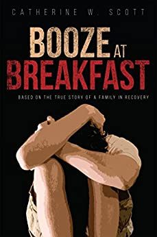Booze at Breakfast: Based on the True Story of a Family in Recovery by [Scott, Catherine W.]