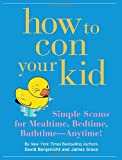 How to Con Your Kid, David Borgenicht and James Grace, 1594740739
