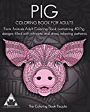 Pig Coloring Book For Adults: Farm Animals Adult Coloring Book containing 40 Pig  designs filled with intricate and stress relieving patterns (Coloring Books For Adults) (Volume 15)