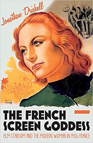 The French Screen Goddess: Film Stardom and the Modern Woman in 1930s France (International Library of the Moving Image)