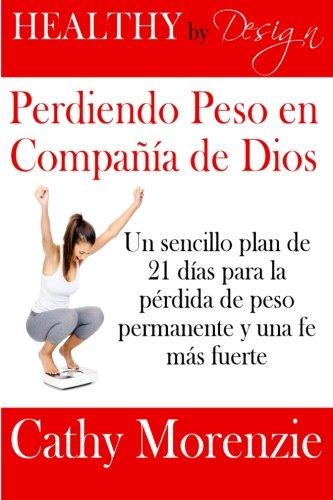 Healthy by Design: Perdiendo Peso en Compania de Dios: Un sencillo plan de 21 dias para la perdida de peso permanente y una fe mas fuerte (Spanish Edition)
