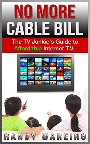 No More Cable Bill: The TV Junkie's Guide To Affordable, Internet TV (internet TV, watch free, free tv, online tv, live tv, netflix, free cable)