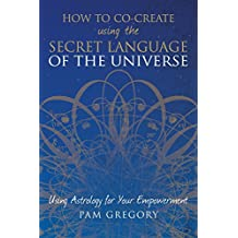 How to Co-Create Using the Secret Language of the Universe: Using Astrology for Your Empowerment