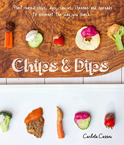 Sauces Spreads (Chips & Dips: Plant-based Chips, Dips, Cheeses, Sauces and Spreads to Reinvent The Way You Snack)