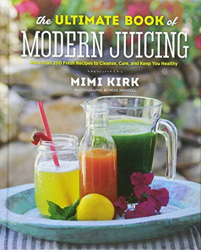 The Ultimate Book of Modern Juicing: More than 200 Fresh Recipes to Cleanse, Cure, and Keep You Healthy by Mimi Kirk