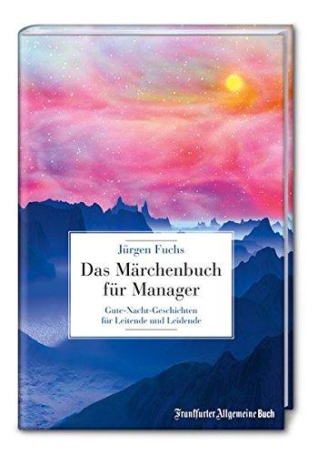 Das Märchenbuch für Manager: Gute-Nacht-Geschichten für Leitende und Leidende Gebundenes Buch – 28. Oktober 2013 Jürgen Fuchs Frankfurter Allgemeine Buch 3956010221 Beruf / Karriere