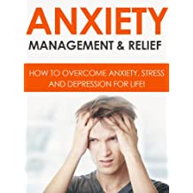 ANXIETY: Anxiety Management & Relief: How To Overcome Anxiety, Stress And Depression For Life!