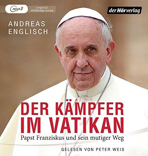 Der Kämpfer Im Vatikan  Papst Franziskus Und Sein Mutiger Weg