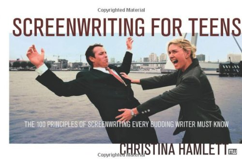 Screenwriting for Teens: The 100 Principles of Screenwriting Every Budding Writer Must Know