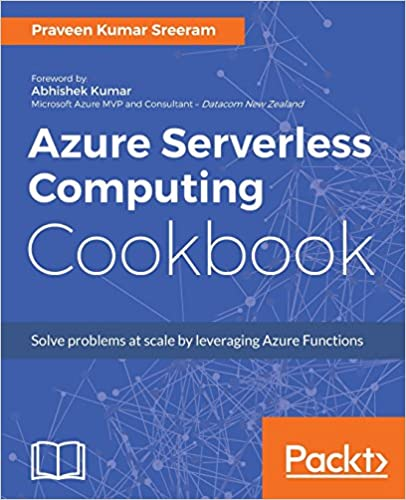 Azure Serverless Computing Cookbook by Praveen Kumar Sreeam