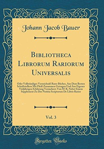 Bibliotheca Librorum Rariorum Universalis, Vol. 3: Oder Vollständiges Verzeichniß Rarer Bücher, Aus Dem Besten Schriftstellern Mit Fleiß Zusammen ... Supplement Zu Der Notiti (Latin Edition)