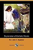 Explanation of Catholic Morals, John H. Stapleton, 1409972399