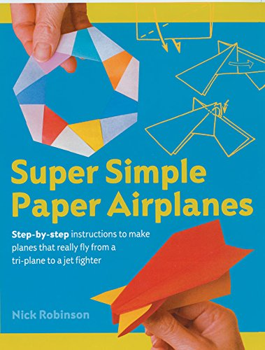 Download Super Simple Paper Airplanes: Step-By-Step Instructions to Make Planes That Really Fly From a Tri-Plane to a Jet Fighter pdf