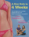 A New Body in 4 Weeks: A New Body Control Pilates Programme: Get the Figure You'Ve Always Wanted with the New Body Control Pilates Programme