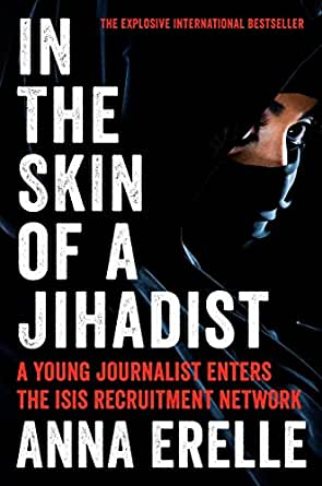 In The Skin Of A Jihadist A Young Journalist Enters The Isis Recruitment Network Kindle Edition By Erelle Anna Potter Erin Politics Social Sciences Kindle Ebooks Amazon Com