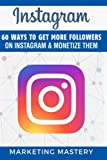Instagram: 60 Ways To Get More Followers On Instagram and Monetize Them (Instagram,Twitter,LinkedIn,YouTube,Social Media Marketing,Snapchat,Facebook) (Volume 1)