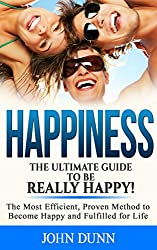 HAPPINESS: The Ultimate Guide To Be Really HAPPY!: The Most Efficient, Proven Method to Become Happy and Fulfilled for Life