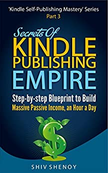 Secrets Of Kindle Publishing Empire: Step-by-step Blueprint to Build Massive Passive Income, an Hour a Day (Kindle Self-Publishing Mastery Book 3) by [Shenoy, Shiv]
