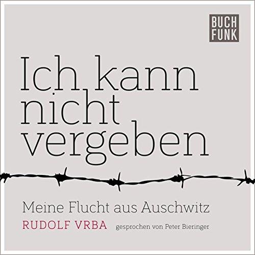Ich kann nicht vergeben: Meine Flucht aus Auschwitz