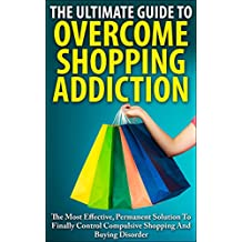 The Ultimate Guide To Overcoming Shopping Addiction: The Most Effective, Permanent Solution To Finally Control Compulsive Shopping And Buying Disorder ... Compulsive Buying Disorder, Oniomania)