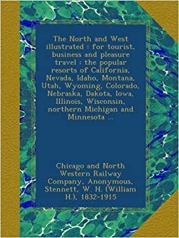 The North and West illustrated : for tourist, business and pleasure travel : the popular resorts of California, Nevada, Idaho, Montana, Utah, Wyoming, ... northern Michigan and Minnesota ...