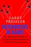 Neighbours in Arms: An American Senator's Quest for Disarmament in a Nuclear Subcontinent