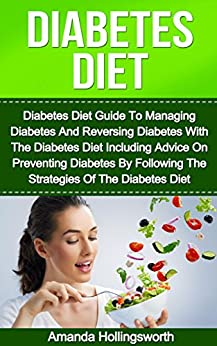 Diabetes Diet: Diabetes Diet Guide To Managing Diabetes And Reversing Diabetes With The Diabetes Diet Including Advice On Preventing Diabetes By Following ... Diabetes Management and Reversing Diabetes) by [Hollingsworth, Amanda]