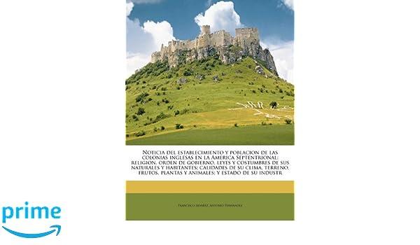 Noticia del establecimiento y poblacion de las colonias inglesas en la America Septentrional; religion, orden de gobierno, leyes y costumbres de sus ... y ...