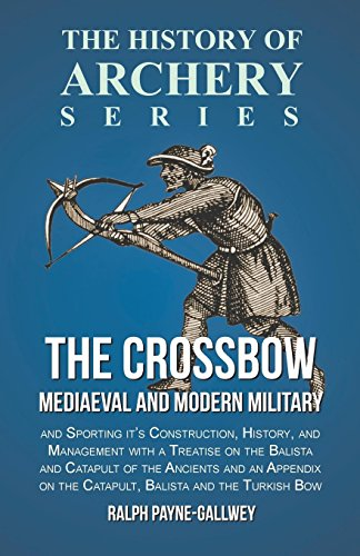 The Crossbow - Mediaeval and Modern Military and Sporting it's Construction, History, and Management with a Treatise on the Balista and Catapult of ... on the Catapult, Balista and the Turkish Bow