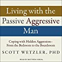 Living with the Passive-Aggressive Man: Coping with Hidden Aggression - From the Bedroom to the Boardroom Audiobook by Scott Wetzler, Ph.D. Narrated by Matthew Josdal