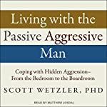 Living with the Passive-Aggressive Man: Coping with Hidden Aggression - From the Bedroom to the Boardroom | Scott Wetzler Ph.D.
