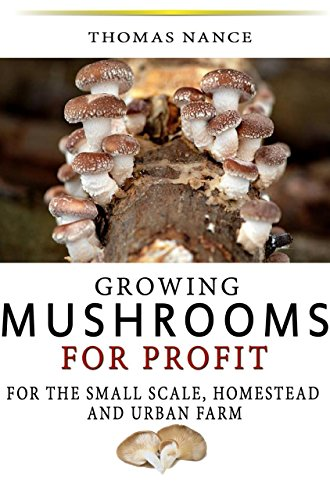 Growing Mushrooms for Profit: For the small scale homestead and urban farmer