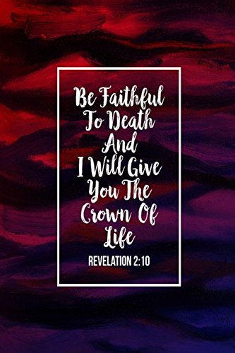 Revelation 2:10 Be faithful to death, and I will give you the crown of life: Bible Verse Quote Cover Composition Notebook Portable PDF
