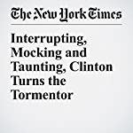 Interrupting, Mocking and Taunting, Clinton Turns the Tormentor | Amy Chozick,Michael Barbaro