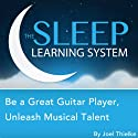 Be a Great Guitar Player: Unleash Musical Talent with Hypnosis, Relaxation, Meditation, and Affirmations (The Sleep Learning System) Speech by Joel Thielke Narrated by Joel Thielke