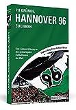 111 Gründe, Hannover 96 zu lieben: Eine Liebeserklärung an den großartigsten Fußballverein der Welt
