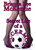 Front cover for the book Secret Life of a Soccer Mom by Brianna Lee McKenzie
