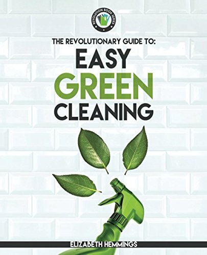 Easy Green Cleaning: Join the Safe, Effective and Eco-Friendly Cleaning Revolution by Using Simple, Inexpensive, Natural, and Non-toxic Ingredients and Recipes to Keep Your Home Sparkling Clean! (Sparkling Natural Clean)