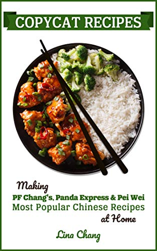 Copycat Recipes: Making PF Chang's, Panda Express & Pei Wei Most Popular Chinese Recipes at Home (Famous Restaurant Copycat Cookbooks Book 3) by [Chang, Lina]