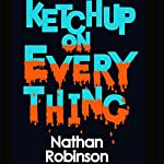Ketchup on Everything | Nathan Robinson