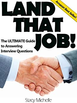 Land That Job! The ULTIMATE Guide To Answering Interview Questions (Landing Your Job Series Book 1) by [Michelle, Stacy]