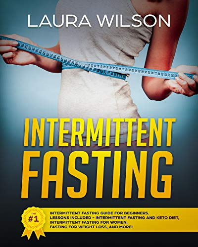 Intermittent Fasting: The #1 Intermittent Fasting Guide For Beginners. Lessons Included - Intermittent Fasting And Keto Diet, Intermittent Fasting For Women, Fasting For Weight Loss, And More! by Laura Wilson