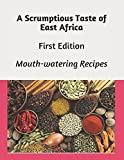 A Scrumptious Taste of East Africa: Mouth-watering Delicious Recipes (First Edition)